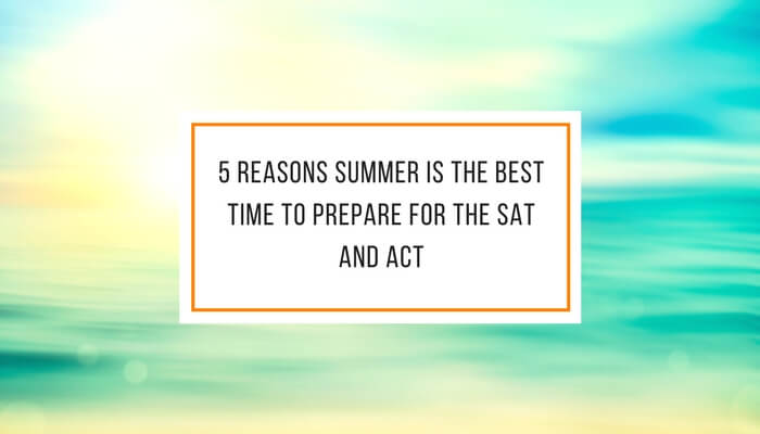5 Reasons Summer is the Best Time to Prepare for the SAT and ACT